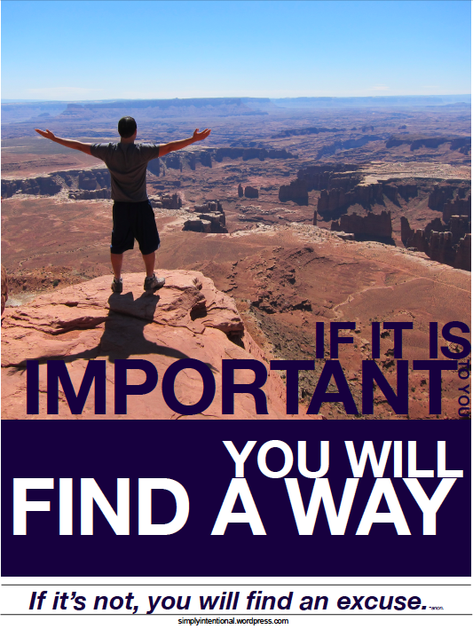 If it is important to you, you will find a way. If it's not, you will find an excuse.